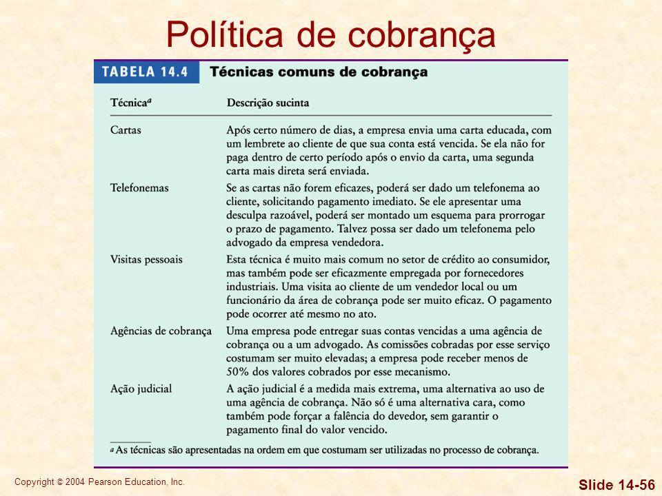 Copyright © 2004 Pearson Education, Inc. Slide 14-55 Política de cobrança A política de cobrança de uma empresa é o conjunto de procedimentos adotados