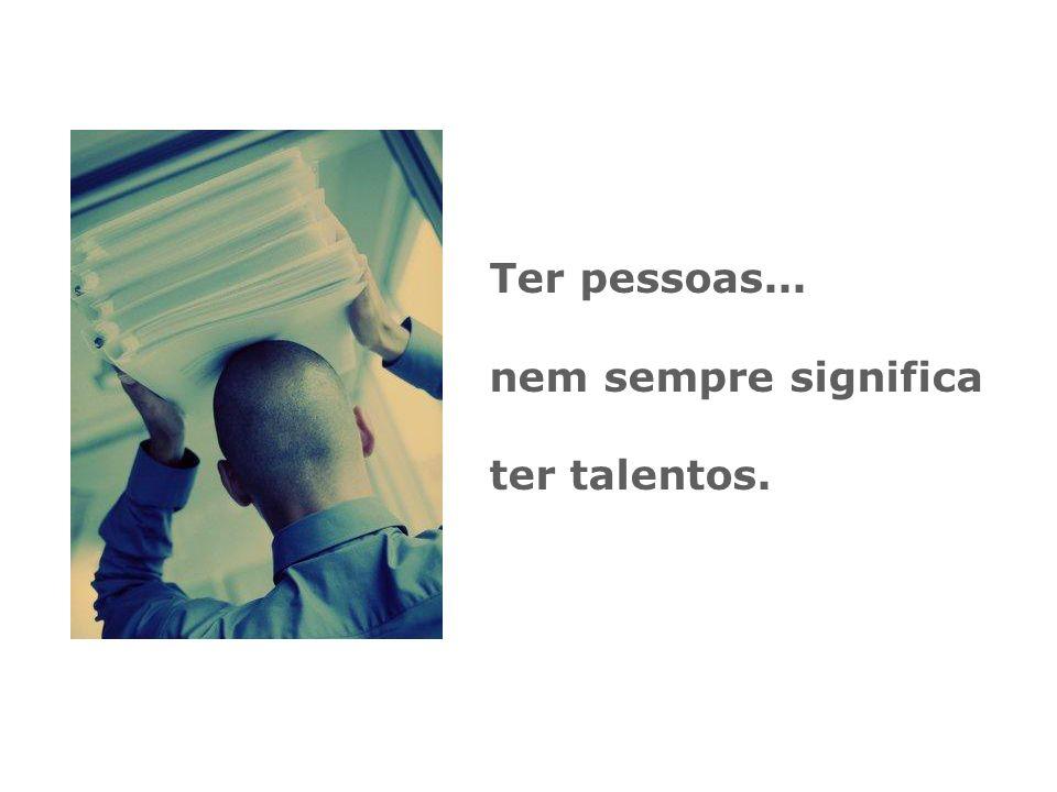 Ter pessoas... nem sempre significa ter talentos.