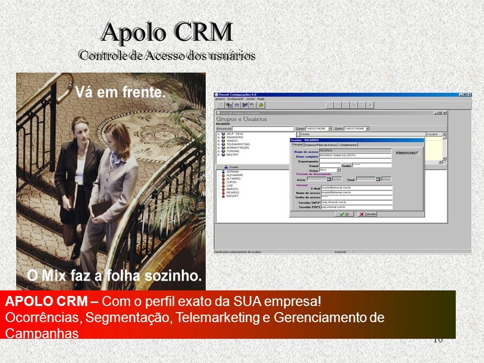 10 Apolo CRM Controle de Acesso dos usuários APOLO CRM – Com o perfil exato da SUA empresa.