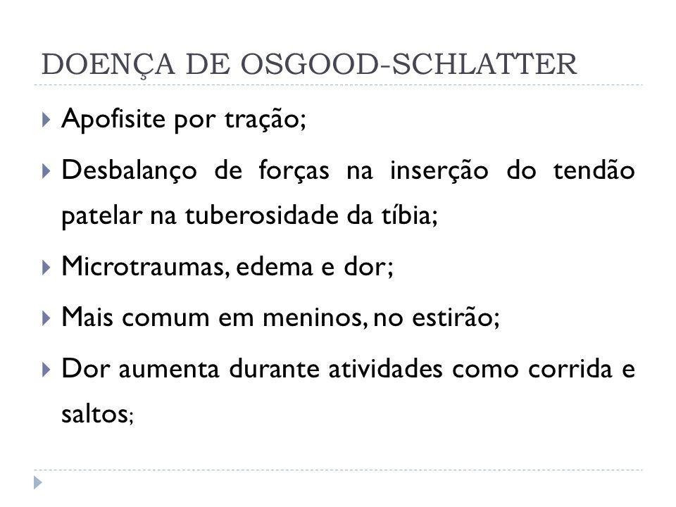 DOENÇA DE OSGOOD-SCHLATTER Apofisite por tração; Desbalanço de forças na inserção do tendão patelar na tuberosidade da tíbia; Microtraumas, edema e do