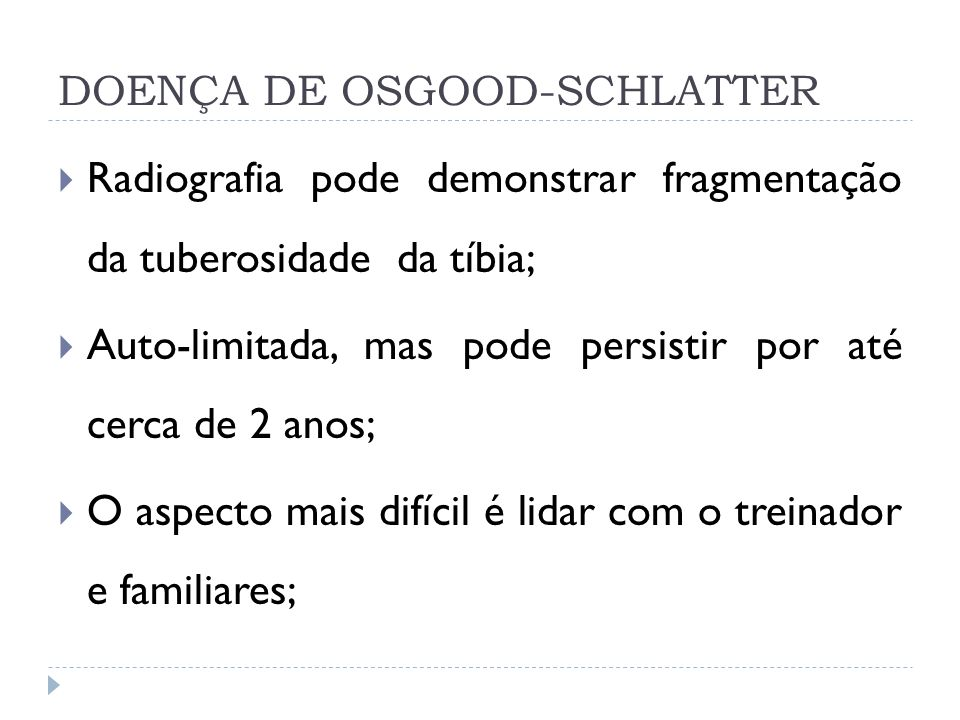 DOENÇA DE OSGOOD-SCHLATTER Radiografia pode demonstrar fragmentação da tuberosidade da tíbia; Auto-limitada, mas pode persistir por até cerca de 2 ano