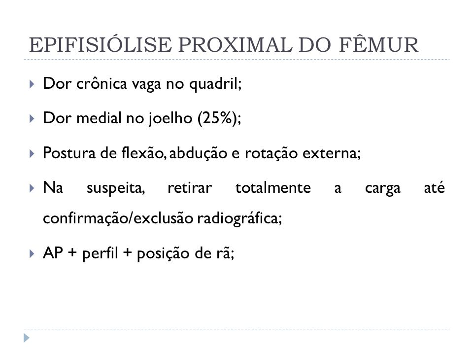 EPIFISIÓLISE PROXIMAL DO FÊMUR Dor crônica vaga no quadril; Dor medial no joelho (25%); Postura de flexão, abdução e rotação externa; Na suspeita, ret