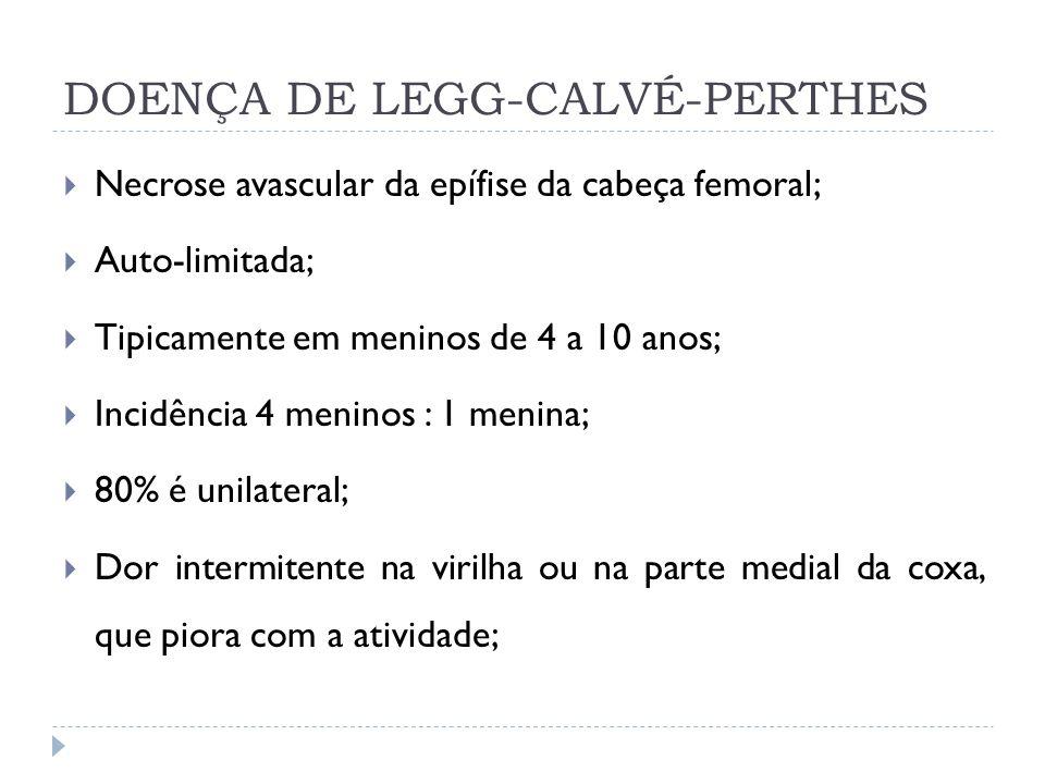 DOENÇA DE LEGG-CALVÉ-PERTHES Necrose avascular da epífise da cabeça femoral; Auto-limitada; Tipicamente em meninos de 4 a 10 anos; Incidência 4 menino