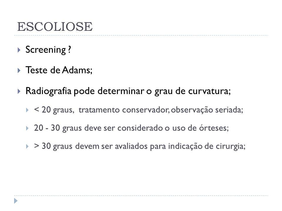 ESCOLIOSE Screening ? Teste de Adams; Radiografia pode determinar o grau de curvatura; < 20 graus, tratamento conservador, observação seriada; 20 - 30