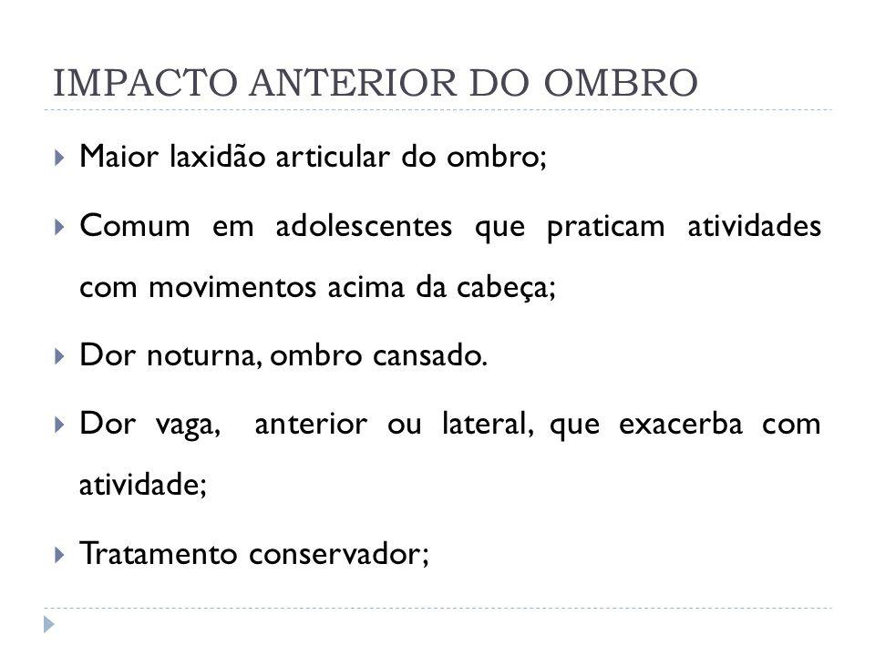 IMPACTO ANTERIOR DO OMBRO Maior laxidão articular do ombro; Comum em adolescentes que praticam atividades com movimentos acima da cabeça; Dor noturna,