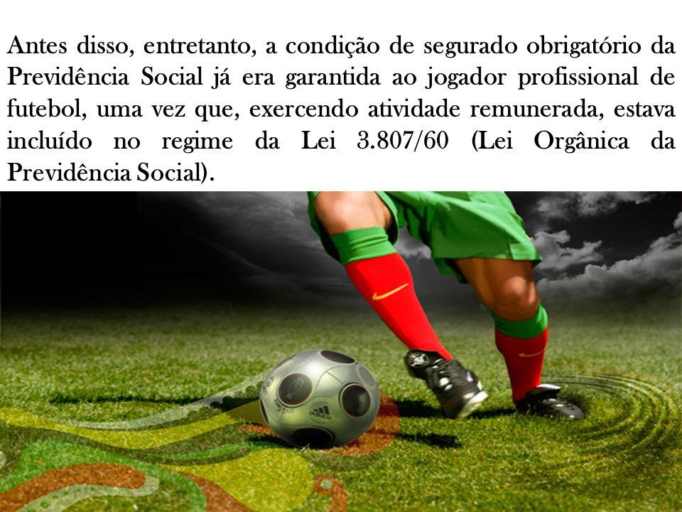 Antes disso, entretanto, a condição de segurado obrigatório da Previdência Social já era garantida ao jogador profissional de futebol, uma vez que, ex
