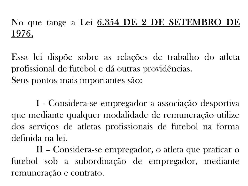 No que tange a Lei 6.354 DE 2 DE SETEMBRO DE 1976, Essa lei dispõe sobre as relações de trabalho do atleta profissional de futebol e dá outras providê