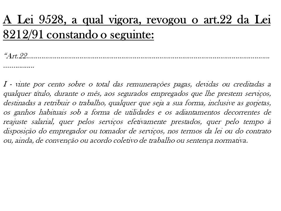 A Lei 9528, a qual vigora, revogou o art.22 da Lei 8212/91 constando o seguinte: Art.22...............................................................