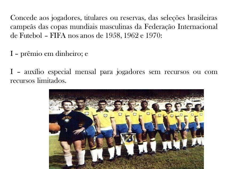 Concede aos jogadores, titulares ou reservas, das seleções brasileiras campeãs das copas mundiais masculinas da Federação Internacional de Futebol – F