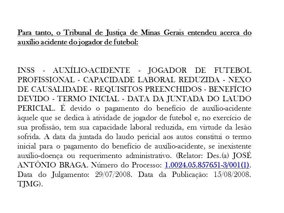 Para tanto, o Tribunal de Justiça de Minas Gerais entendeu acerca do auxílio acidente do jogador de futebol: INSS - AUXÍLIO-ACIDENTE - JOGADOR DE FUTE