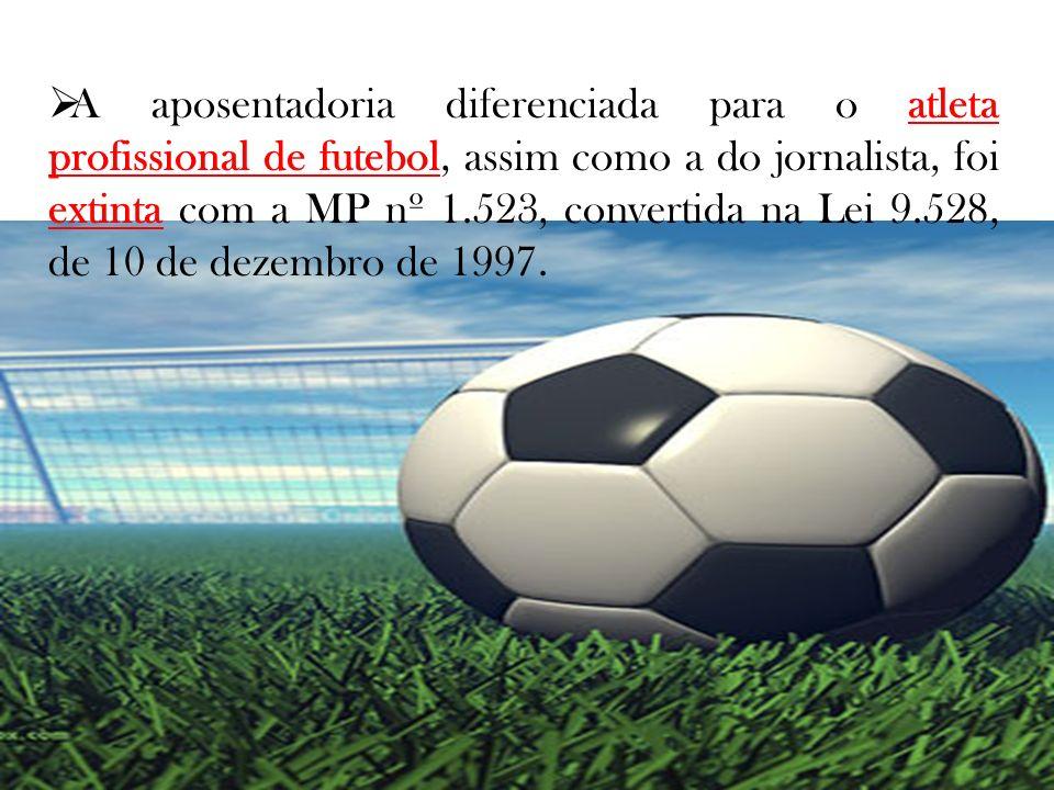 A aposentadoria diferenciada para o atleta profissional de futebol, assim como a do jornalista, foi extinta com a MP nº 1.523, convertida na Lei 9.528