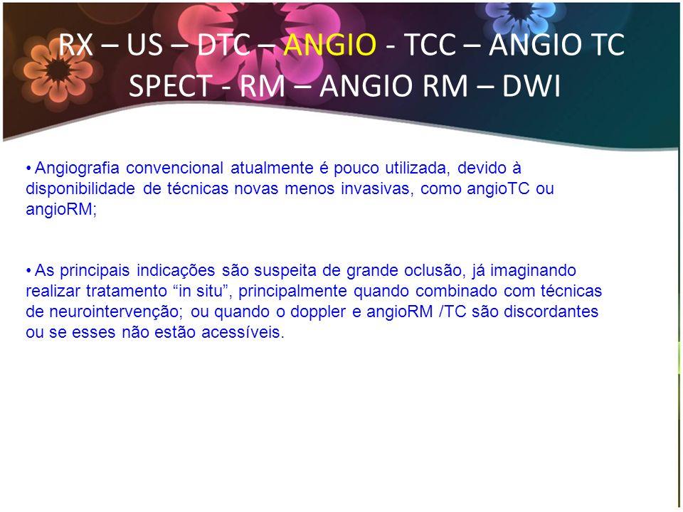 RX – US – DTC – ANGIO - TCC – ANGIO TC SPECT - RM – ANGIO RM – DWI Angiografia convencional atualmente é pouco utilizada, devido à disponibilidade de
