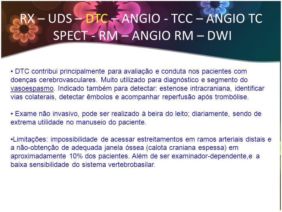 RX – UDS – DTC – ANGIO - TCC – ANGIO TC SPECT - RM – ANGIO RM – DWI Principais indicações: Doenças arteriais extracranianas Doenças arteriais intracranianas Embolia de origem cardíaca Doença arterial não aterosclerótica Fase aguda do AVC isq HSA Acompanhar resposta após trombólise Morte encefálica (recomendação B; nível de evidencia II) (Babikian, 2000) Parada circulatória intracraniana: fluxo oscilatório