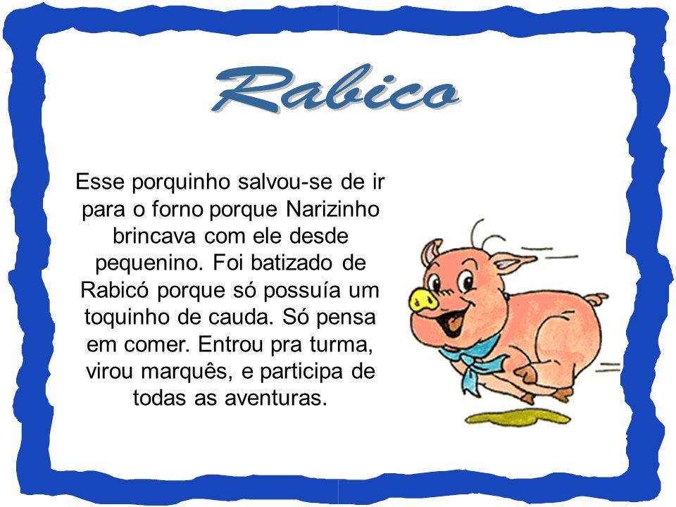 Esse porquinho salvou-se de ir para o forno porque Narizinho brincava com ele desde pequenino. Foi batizado de Rabicó porque só possuía um toquinho de