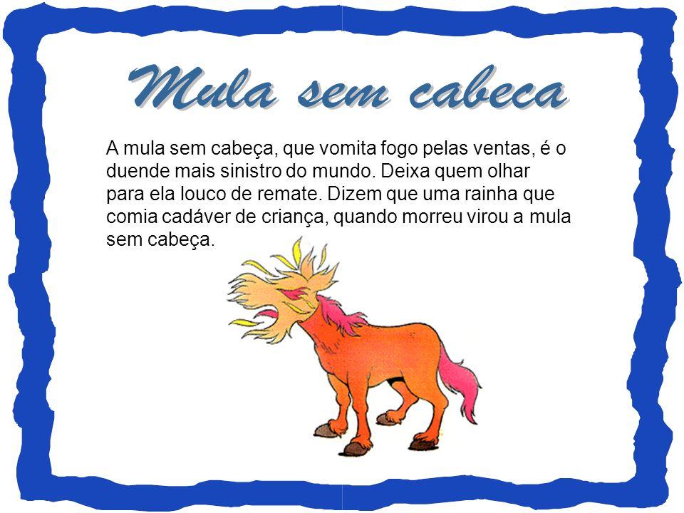 A mula sem cabeça, que vomita fogo pelas ventas, é o duende mais sinistro do mundo. Deixa quem olhar para ela louco de remate. Dizem que uma rainha qu