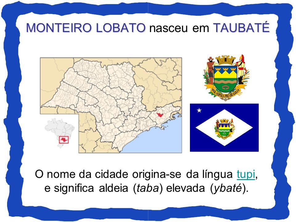 MONTEIRO LOBATOTAUBATÉ MONTEIRO LOBATO nasceu em TAUBATÉ O nome da cidade origina-se da língua tupi,tupi e significa aldeia (taba) elevada (ybaté).
