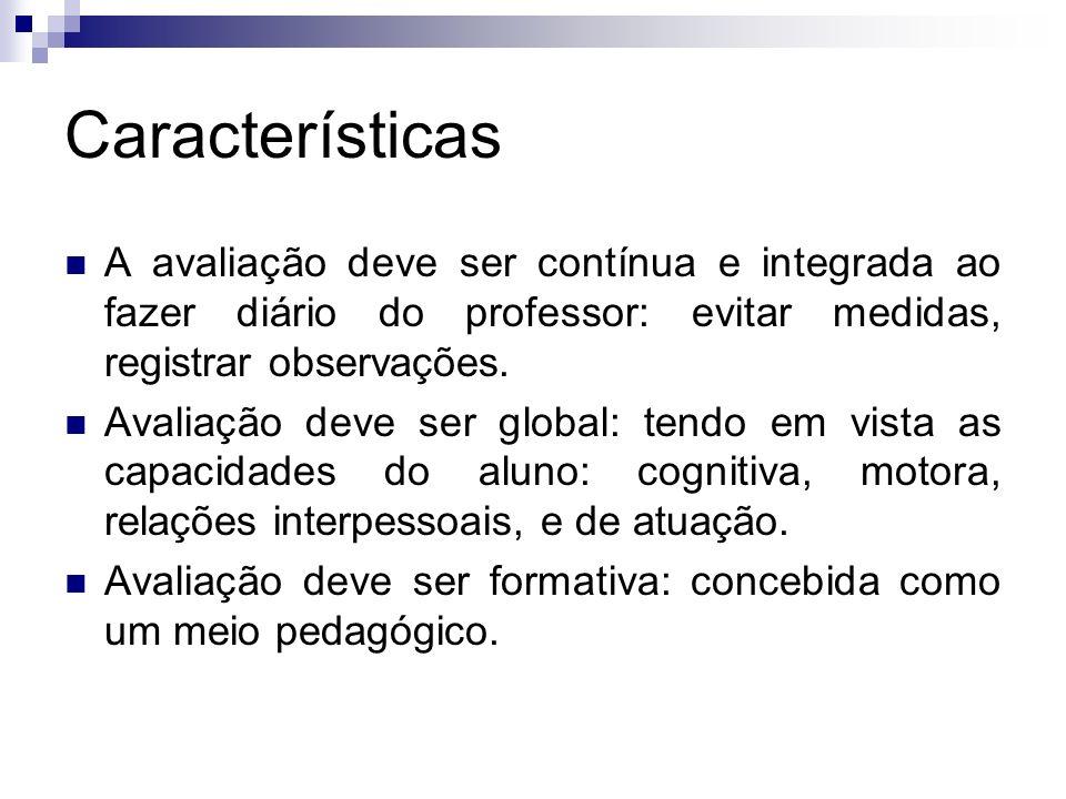 Características A avaliação deve ser contínua e integrada ao fazer diário do professor: evitar medidas, registrar observações. Avaliação deve ser glob