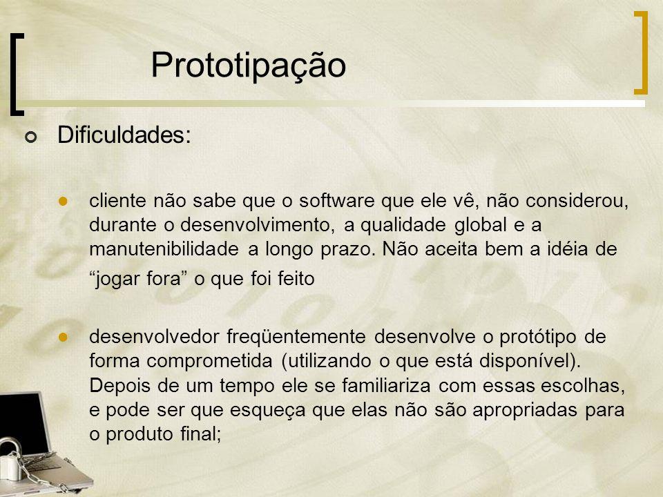 Prototipação Dificuldades: cliente não sabe que o software que ele vê, não considerou, durante o desenvolvimento, a qualidade global e a manutenibilid