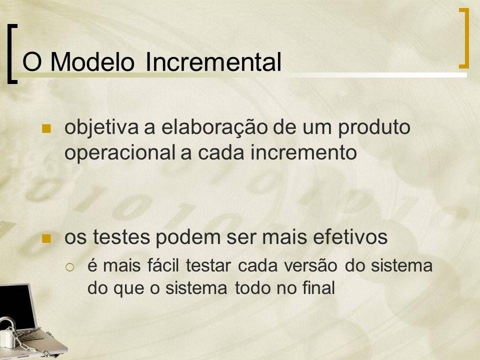 O Modelo Incremental objetiva a elaboração de um produto operacional a cada incremento os testes podem ser mais efetivos é mais fácil testar cada vers