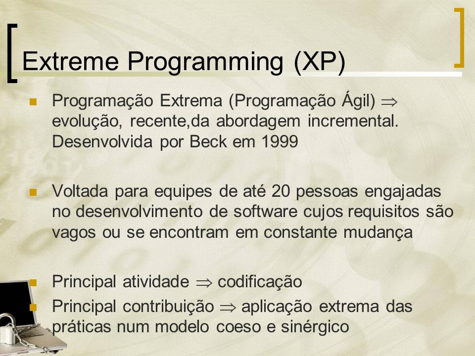 Extreme Programming (XP) Programação Extrema (Programação Ágil) evolução, recente,da abordagem incremental. Desenvolvida por Beck em 1999 Voltada para