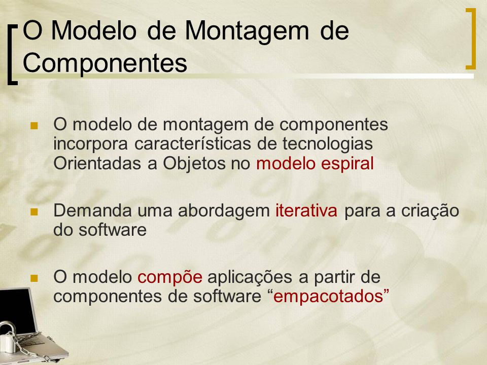O Modelo de Montagem de Componentes O modelo de montagem de componentes incorpora características de tecnologias Orientadas a Objetos no modelo espira
