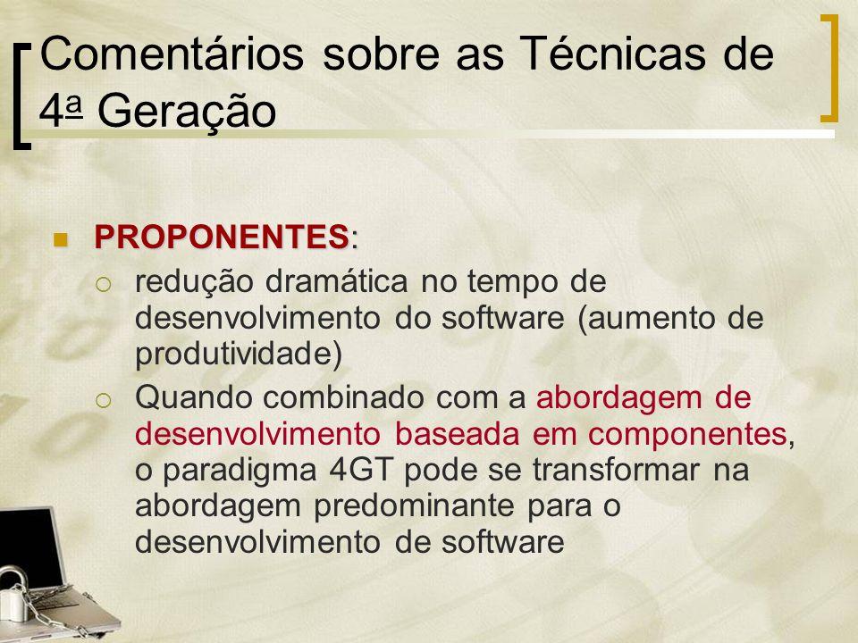 Comentários sobre as Técnicas de 4 a Geração PROPONENTES: PROPONENTES: redução dramática no tempo de desenvolvimento do software (aumento de produtivi