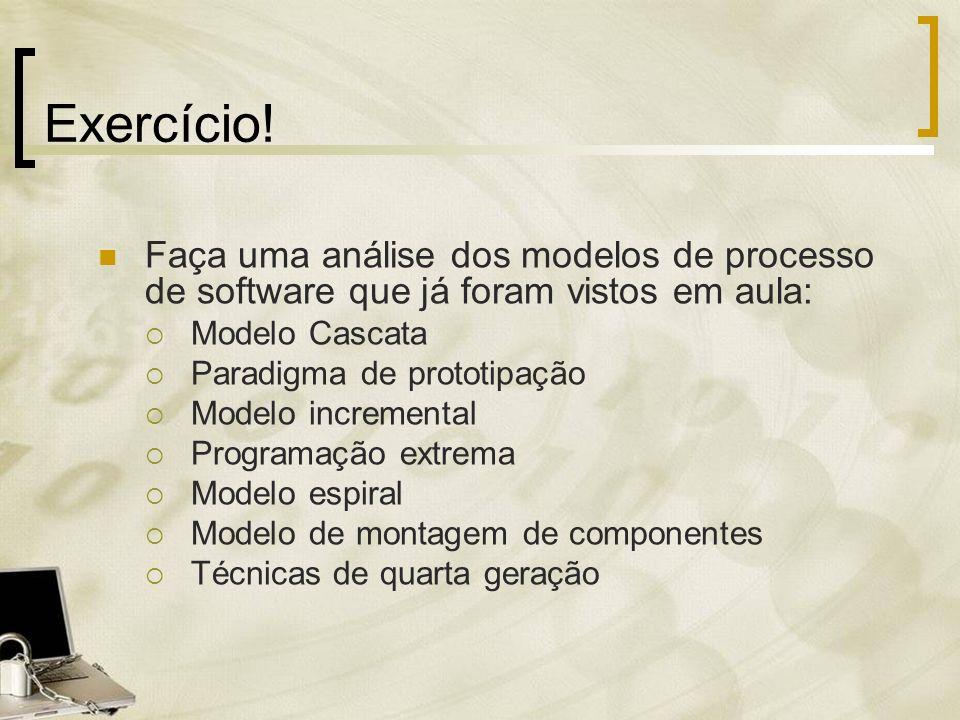 Exercício! Faça uma análise dos modelos de processo de software que já foram vistos em aula: Modelo Cascata Paradigma de prototipação Modelo increment