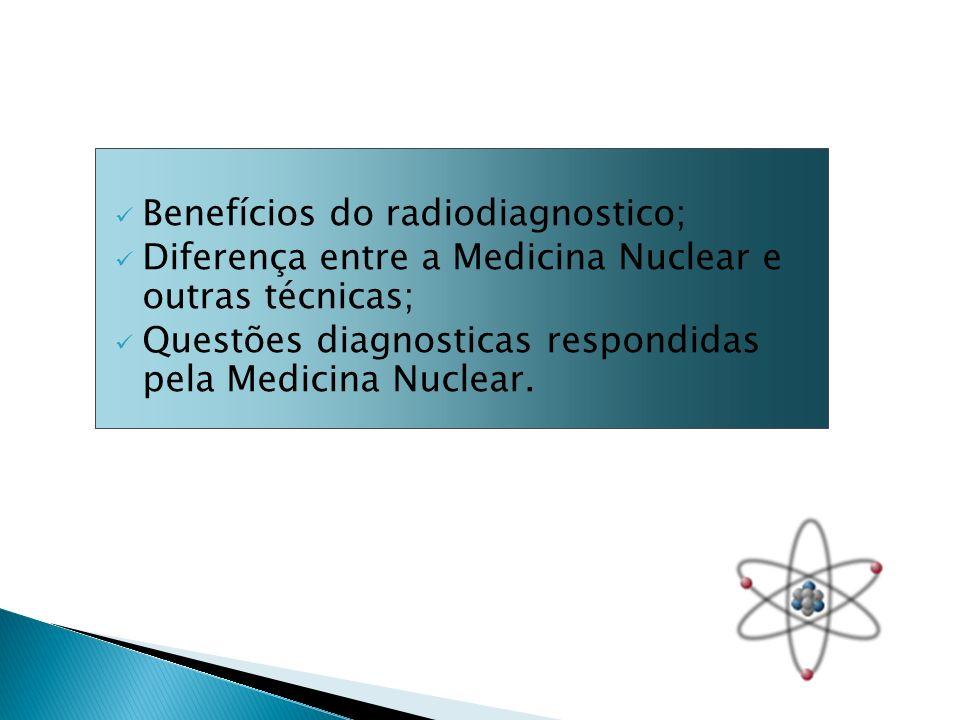 Benefícios do radiodiagnostico; Diferença entre a Medicina Nuclear e outras técnicas; Questões diagnosticas respondidas pela Medicina Nuclear.