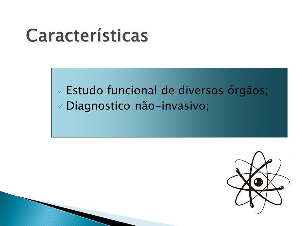 Estudo funcional de diversos órgãos; Diagnostico não-invasivo; Características