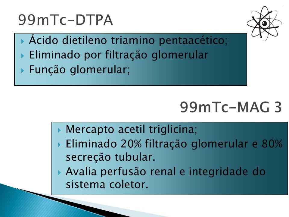 Ácido dietileno triamino pentaacético; Eliminado por filtração glomerular Função glomerular; 99mTc-MAG 3 Mercapto acetil triglicina; Eliminado 20% fil