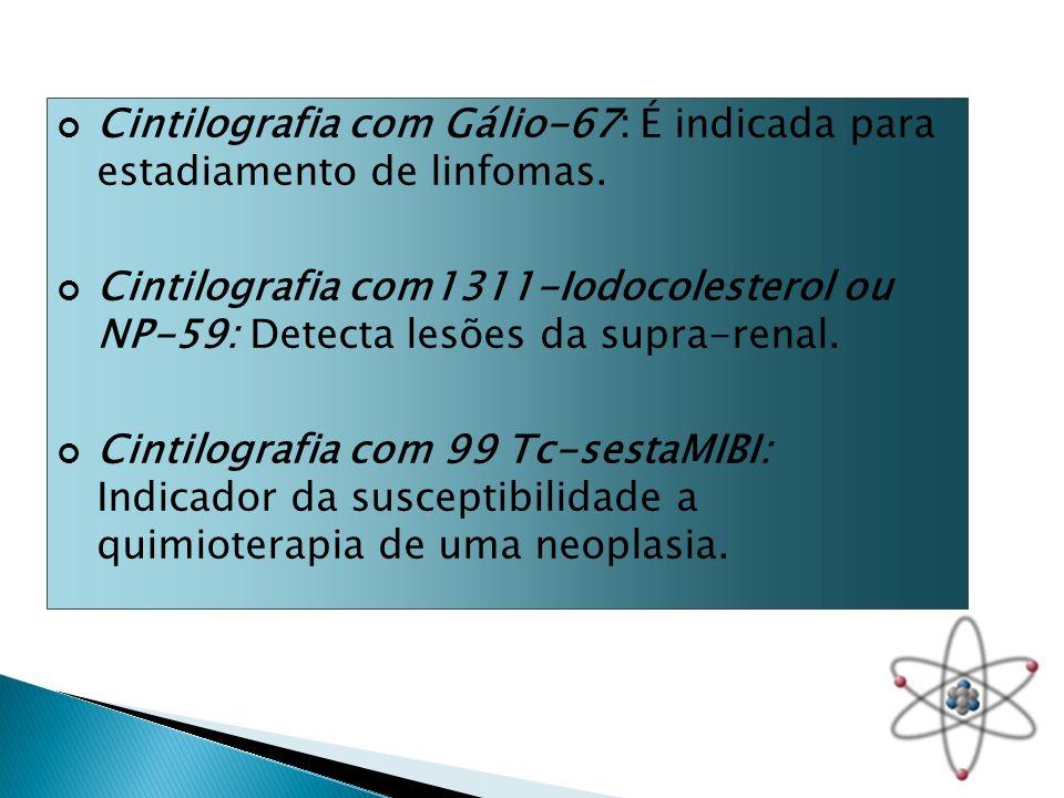 Cintilografia com Gálio-67: É indicada para estadiamento de linfomas. Cintilografia com1311-Iodocolesterol ou NP-59: Detecta lesões da supra-renal. Ci