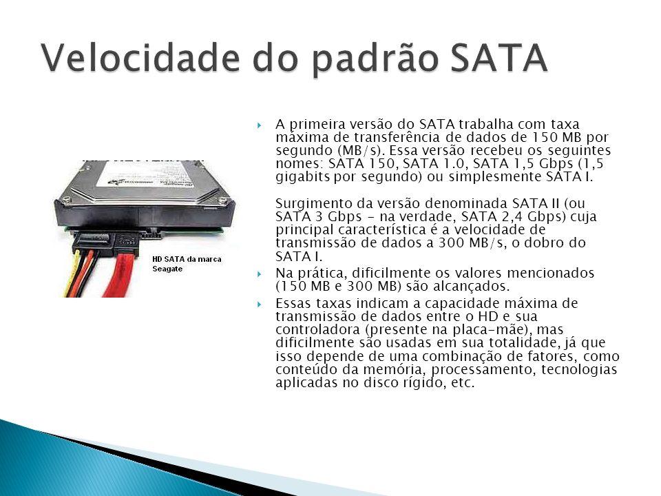 A primeira versão do SATA trabalha com taxa máxima de transferência de dados de 150 MB por segundo (MB/s). Essa versão recebeu os seguintes nomes: SAT
