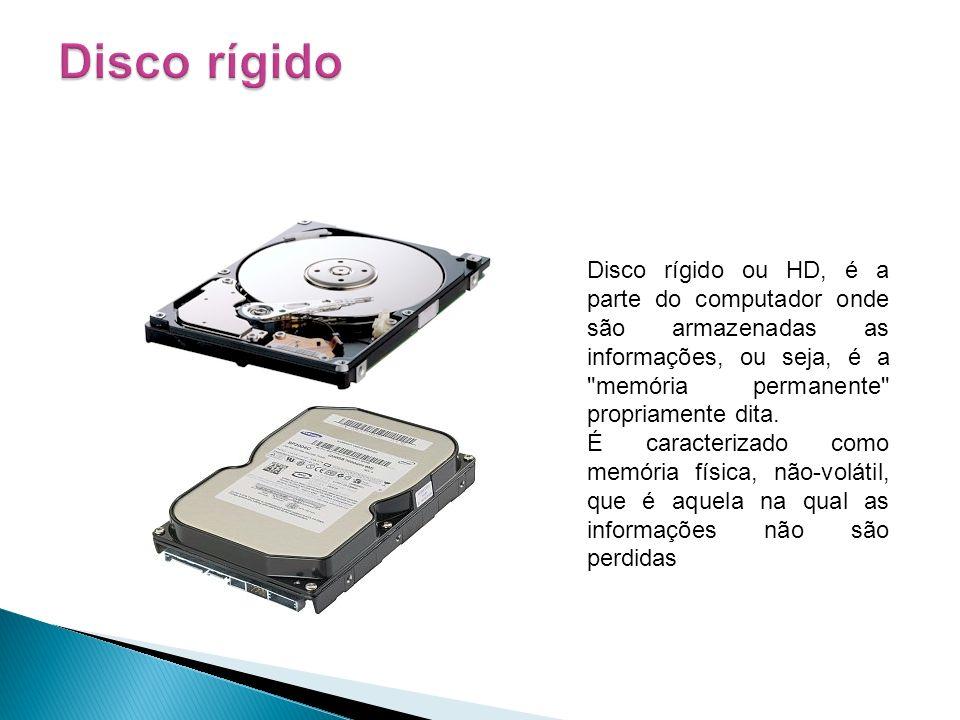 Disco rígido ou HD, é a parte do computador onde são armazenadas as informações, ou seja, é a
