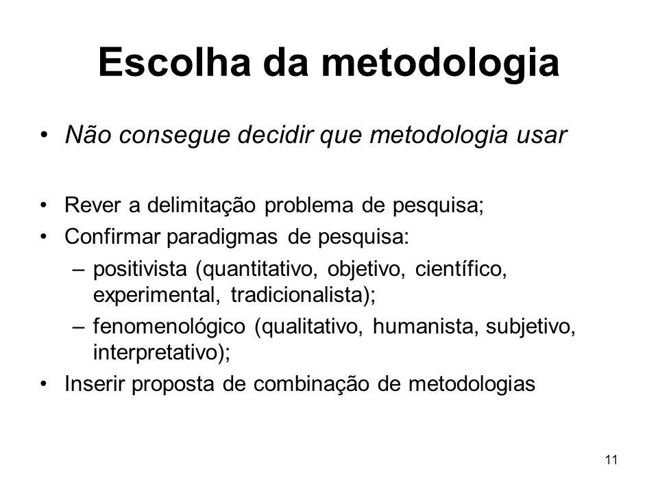 11 Escolha da metodologia Não consegue decidir que metodologia usar Rever a delimitação problema de pesquisa; Confirmar paradigmas de pesquisa: –posit