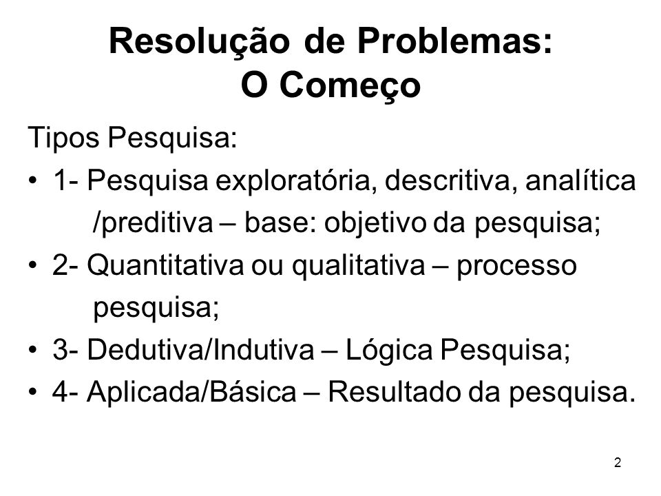 2 Resolução de Problemas: O Começo Tipos Pesquisa: 1- Pesquisa exploratória, descritiva, analítica /preditiva – base: objetivo da pesquisa; 2- Quantit