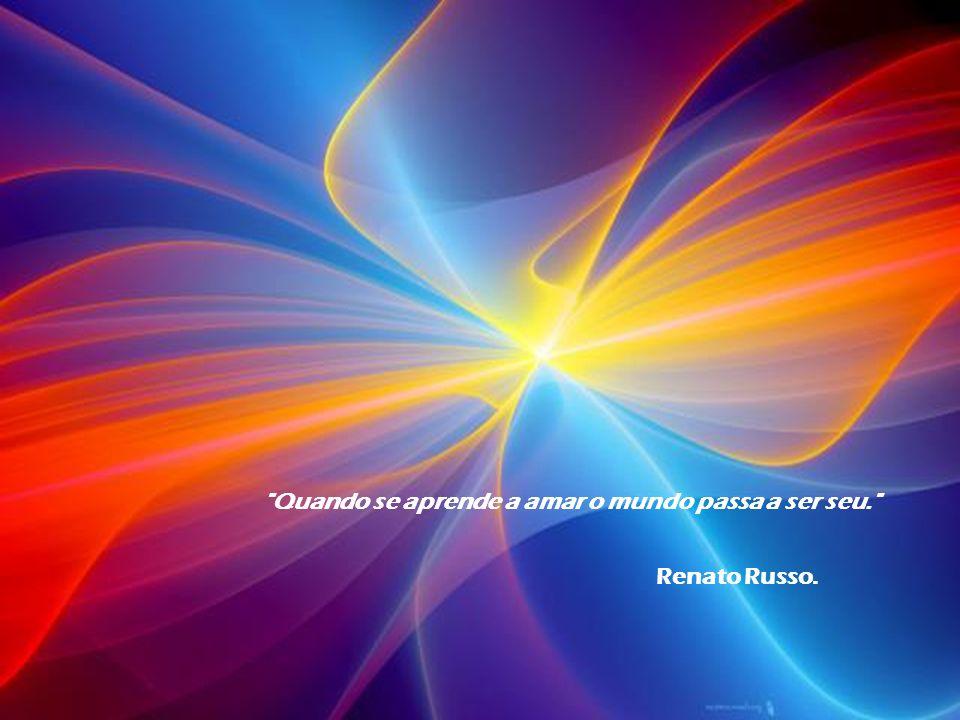 Quando se aprende a amar o mundo passa a ser seu. Renato Russo.
