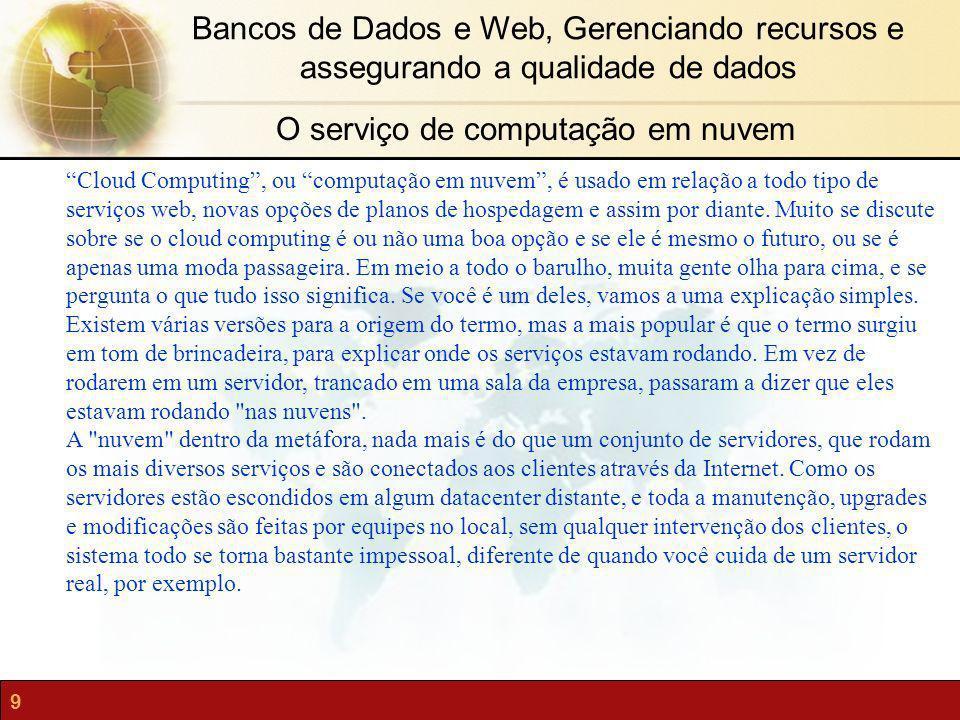 9 Bancos de Dados e Web, Gerenciando recursos e assegurando a qualidade de dados Cloud Computing, ou computação em nuvem, é usado em relação a todo ti