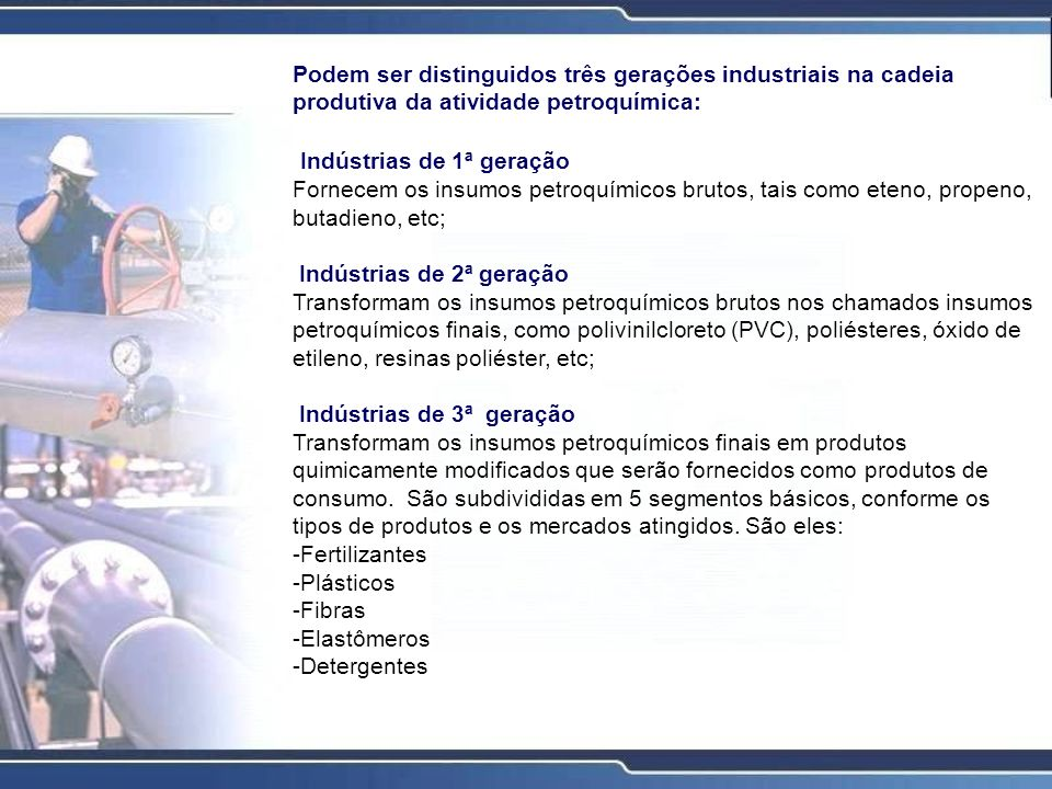 Podem ser distinguidos três gerações industriais na cadeia produtiva da atividade petroquímica: Indústrias de 1ª geração Fornecem os insumos petroquím