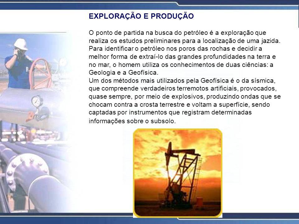EXPLORAÇÃO E PRODUÇÃO O ponto de partida na busca do petróleo é a exploração que realiza os estudos preliminares para a localização de uma jazida. Par