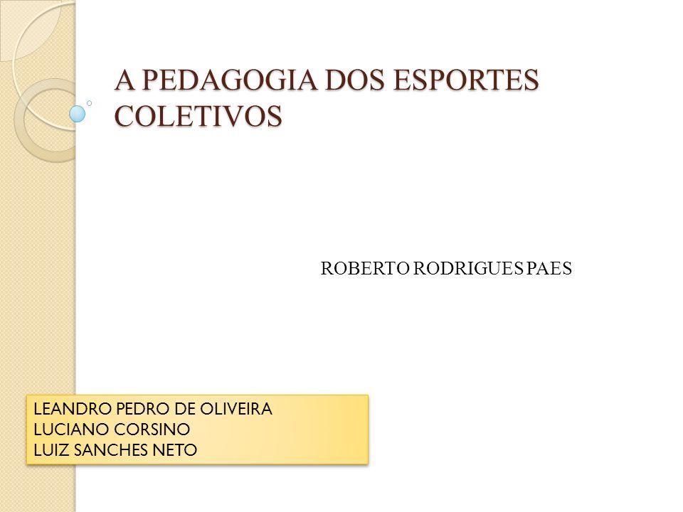 A PEDAGOGIA DOS ESPORTES COLETIVOS ROBERTO RODRIGUES PAES LEANDRO PEDRO DE OLIVEIRA LUCIANO CORSINO LUIZ SANCHES NETO LEANDRO PEDRO DE OLIVEIRA LUCIAN
