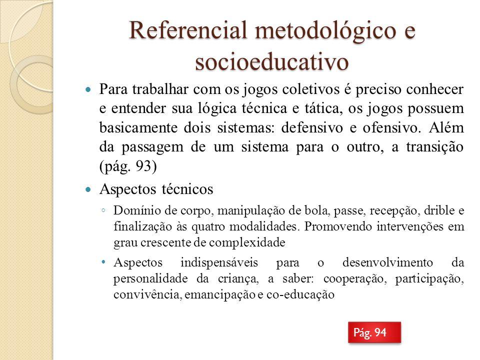 Referencial metodológico e socioeducativo Para trabalhar com os jogos coletivos é preciso conhecer e entender sua lógica técnica e tática, os jogos po