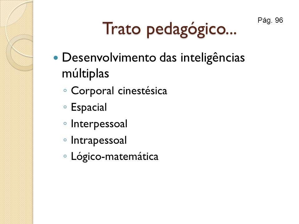 Trato pedagógico... Desenvolvimento das inteligências múltiplas Corporal cinestésica Espacial Interpessoal Intrapessoal Lógico-matemática Pág. 96