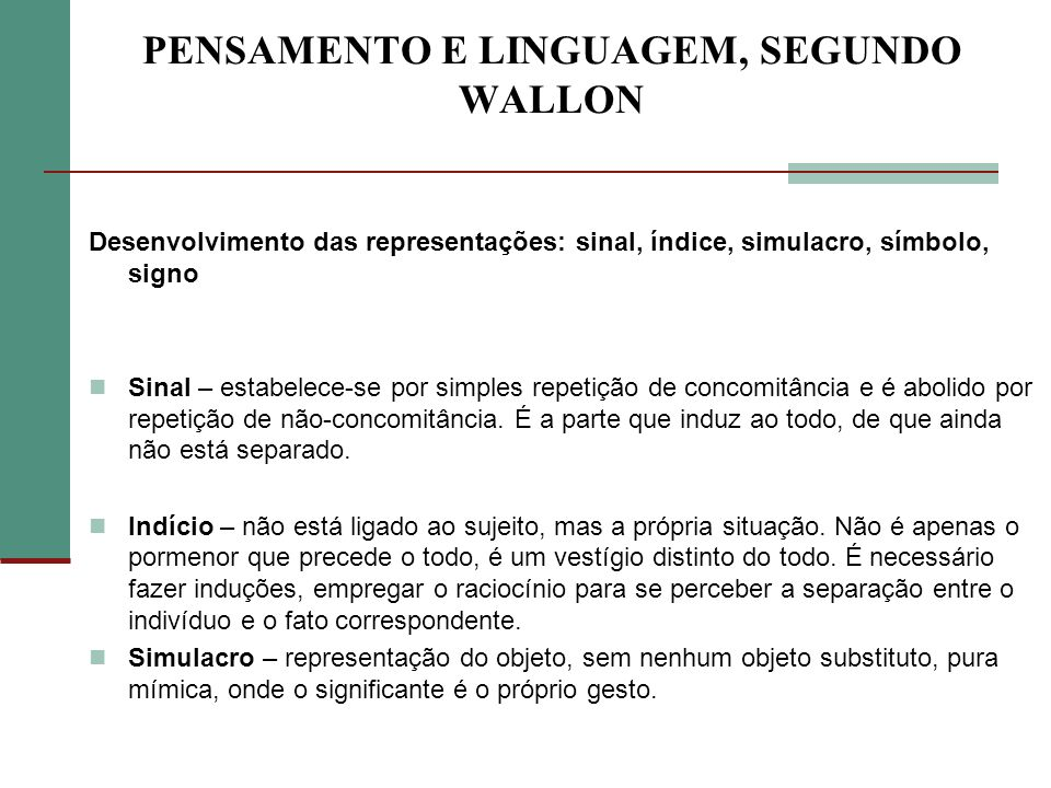 PENSAMENTO E LINGUAGEM, SEGUNDO WALLON Desenvolvimento das representações: sinal, índice, simulacro, símbolo, signo Sinal – estabelece-se por simples