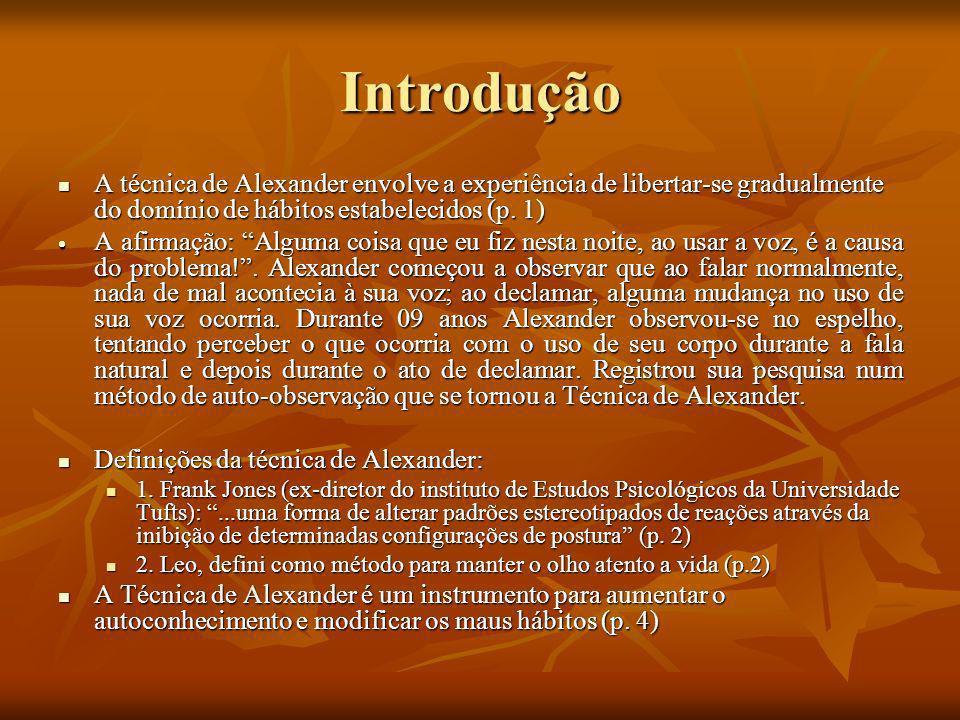 Introdução A técnica de Alexander envolve a experiência de libertar-se gradualmente do domínio de hábitos estabelecidos (p. 1) A técnica de Alexander