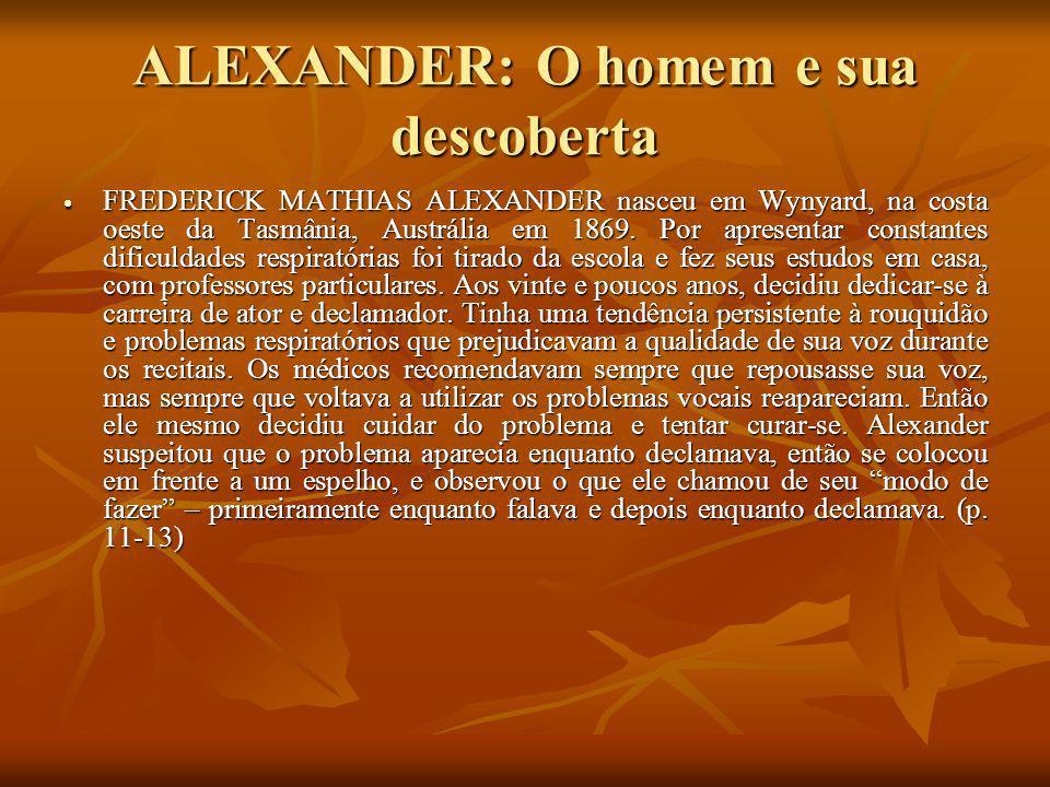 ALEXANDER: O homem e sua descoberta FREDERICK MATHIAS ALEXANDER nasceu em Wynyard, na costa oeste da Tasmânia, Austrália em 1869. Por apresentar const