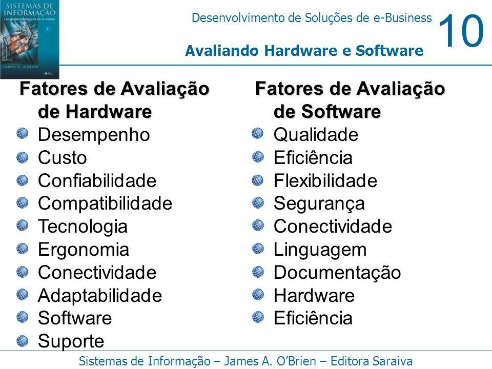 10 Desenvolvimento de Soluções de e-Business Sistemas de Informação – James A. OBrien – Editora Saraiva Avaliando Hardware e Software Fatores de Avali