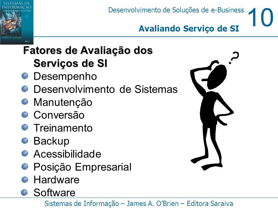 10 Desenvolvimento de Soluções de e-Business Sistemas de Informação – James A. OBrien – Editora Saraiva Fatores de Avaliação dos Serviços de SI Desemp