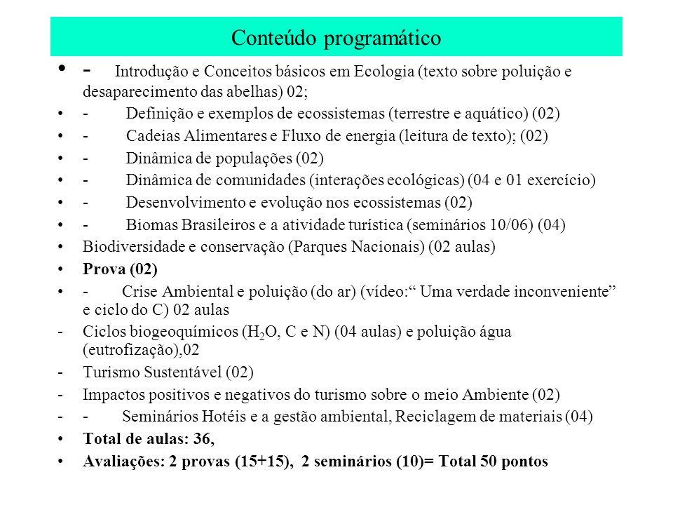 Programa Unidade I – Ecologia e Ecossistemas - Introdução e Conceitos em Ecologia ; - Definição e exemplos de ecossistemas - Cadeias Alimentares e Fluxo de energia - Dinâmica de populações e comunidades (interações ecológicas) - Desenvolvimento e evolução dos ecossistemas - Biomas brasileiros e a atividade turística Unidade II- Ciclos biogeoquímicos e alterações nos ciclos - Ciclos da H2O, Carbono e Nitrogênio - Crise Ambiental e poluição (água e solo) - Aquecimento Global (poluição do ar) e impactos sobre o Turismo Unidade III- Turismo e Meio Ambiente - Meio ambiente como motivação turística - Unidades de conservação e a exploração do turismo nas UC - Turismo Sustentável - Impactos positivos e negativos do turismo sobre o meio ambiente - Turismo e Biodiversidade Unidade IV – Educação Ambiental na atividade turística - Educação Ambiental: Conceitos e ações - Projeto de reciclagem - Projeto de Educação Ambiental Unidade V- Gestão Ambiental em empresas (complexos hoteleiros) - Legislação Ambiental e o turismo - Licenciamento Ambiental em redes hoteleiras - Gestão de resíduos em redes e complexos hoteleiros - Carga horaria anual= 80 h semana: 2h - 4 provas –2 provas (10,0 pontos) + 2 trabalhos (10,0) = 1 sem.