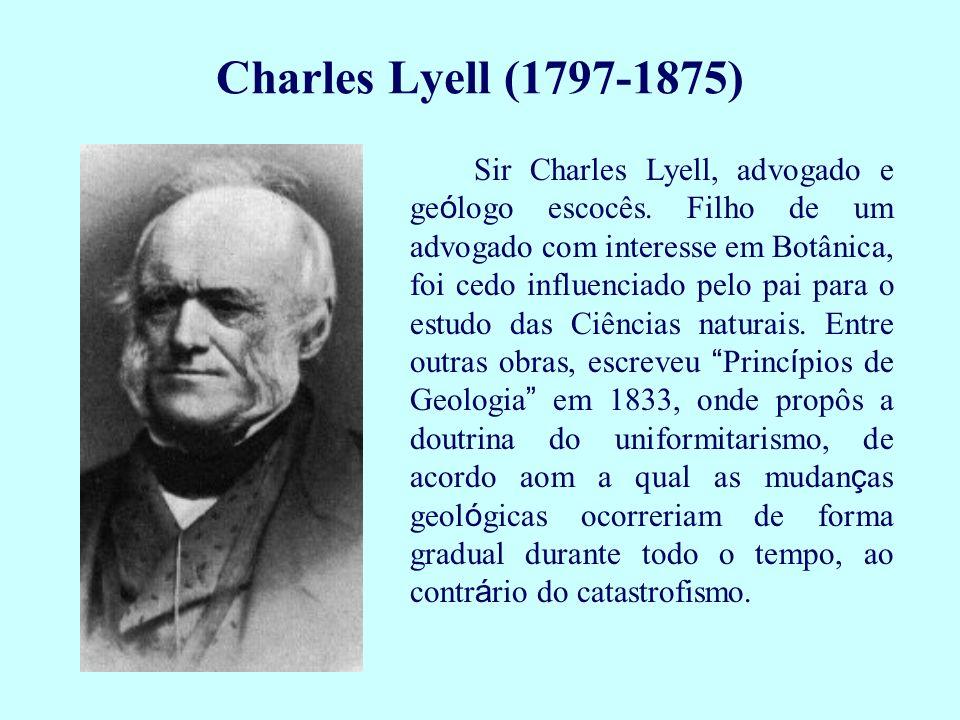 Charles Lyell (1797-1875) Sir Charles Lyell, advogado e ge ó logo escocês. Filho de um advogado com interesse em Botânica, foi cedo influenciado pelo