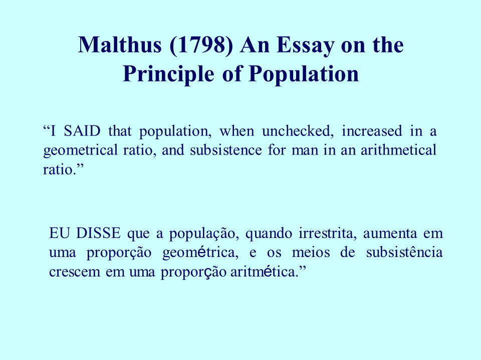 I SAID that population, when unchecked, increased in a geometrical ratio, and subsistence for man in an arithmetical ratio. Malthus (1798) An Essay on